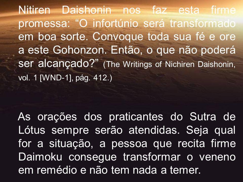 Nitiren Daishonin nos faz esta firme promessa: O infortúnio será transformado em boa sorte. Convoque toda sua fé e ore a este Gohonzon. Então, o que não poderá ser alcançado (The Writings of Nichiren Daishonin, vol. 1 [WND-1], pág. 412.)